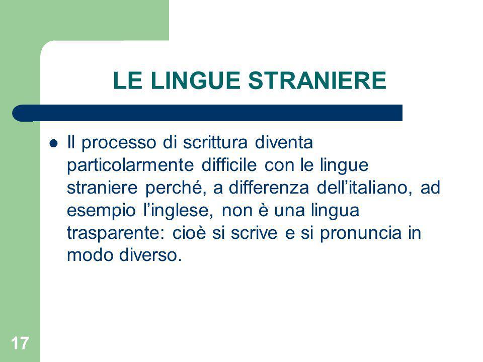 17 LE LINGUE STRANIERE Il processo di scrittura diventa particolarmente difficile con le lingue straniere perché, a differenza dell'italiano, ad esempio l'inglese, non è una lingua trasparente: cioè si scrive e si pronuncia in modo diverso.