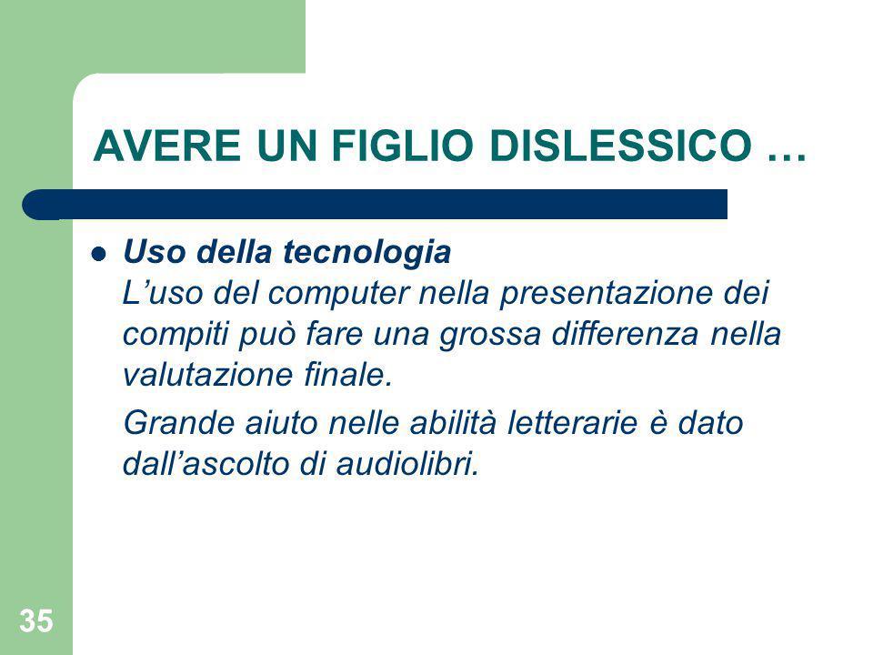 35 AVERE UN FIGLIO DISLESSICO … Uso della tecnologia L'uso del computer nella presentazione dei compiti può fare una grossa differenza nella valutazione finale.