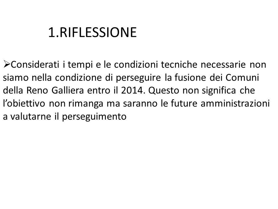 1.RIFLESSIONE  Considerati i tempi e le condizioni tecniche necessarie non siamo nella condizione di perseguire la fusione dei Comuni della Reno Galliera entro il 2014.