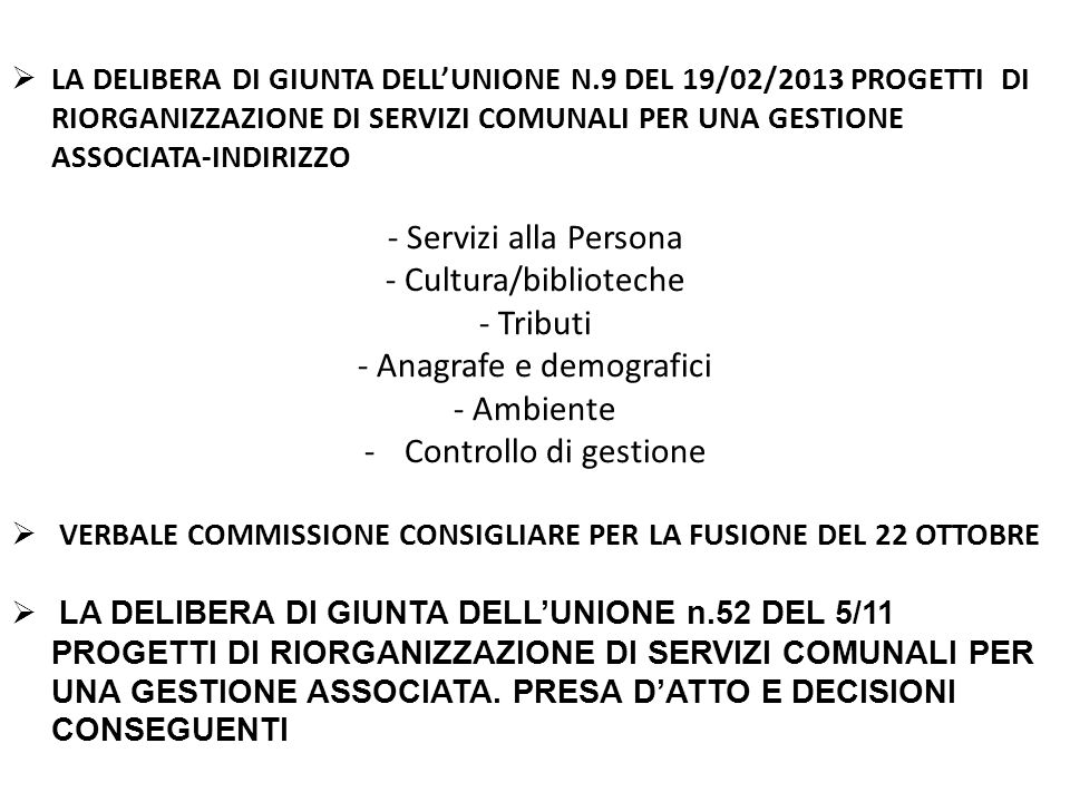  LA DELIBERA DI GIUNTA DELL'UNIONE N.9 DEL 19/02/2013 PROGETTI DI RIORGANIZZAZIONE DI SERVIZI COMUNALI PER UNA GESTIONE ASSOCIATA-INDIRIZZO - Servizi alla Persona - Cultura/biblioteche - Tributi - Anagrafe e demografici - Ambiente -Controllo di gestione  VERBALE COMMISSIONE CONSIGLIARE PER LA FUSIONE DEL 22 OTTOBRE  LA DELIBERA DI GIUNTA DELL'UNIONE n.52 DEL 5/11 PROGETTI DI RIORGANIZZAZIONE DI SERVIZI COMUNALI PER UNA GESTIONE ASSOCIATA.
