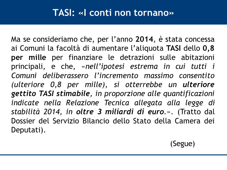 TASI: «I conti non tornano» Ma se consideriamo che, per l'anno 2014, è stata concessa ai Comuni la facoltà di aumentare l'aliquota TASI dello 0,8 per mille per finanziare le detrazioni sulle abitazioni principali, e che, «nell'ipotesi estrema in cui tutti i Comuni deliberassero l'incremento massimo consentito (ulteriore 0,8 per mille), si otterrebbe un ulteriore gettito TASI stimabile, in proporzione alle quantificazioni indicate nella Relazione Tecnica allegata alla legge di stabilità 2014, in oltre 3 miliardi di euro.».