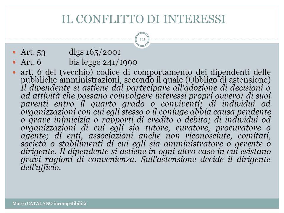 IL CONFLITTO DI INTERESSI Marco CATALANO incompatibilità 12 Art. 53 dlgs 165/2001 Art. 6 bis legge 241/1990 art. 6 del (vecchio) codice di comportamen