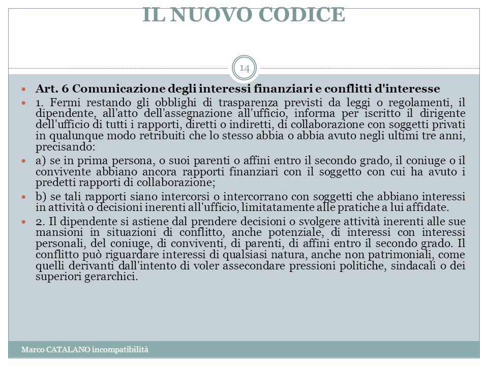 IL NUOVO CODICE Marco CATALANO incompatibilità 14 Art. 6 Comunicazione degli interessi finanziari e conflitti d'interesse 1. Fermi restando gli obblig