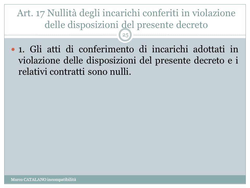 Art. 17 Nullità degli incarichi conferiti in violazione delle disposizioni del presente decreto Marco CATALANO incompatibilità 25 1. Gli atti di confe