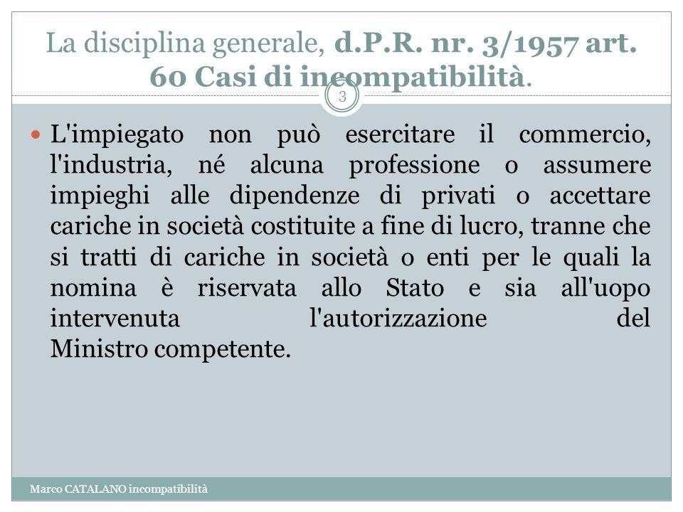 La disciplina generale, d.P.R. nr. 3/1957 art. 60 Casi di incompatibilità. Marco CATALANO incompatibilità 3 L'impiegato non può esercitare il commerci