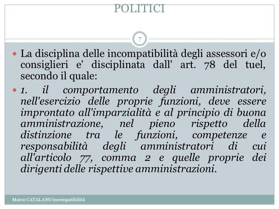 POLITICI Marco CATALANO incompatibilità 7 La disciplina delle incompatibilità degli assessori e/o consiglieri e' disciplinata dall' art. 78 del tuel,