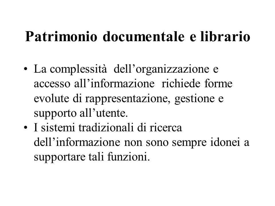 Patrimonio documentale e librario La complessità dell'organizzazione e accesso all'informazione richiede forme evolute di rappresentazione, gestione e