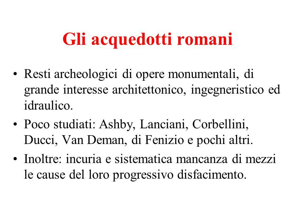 Gli acquedotti romani Resti archeologici di opere monumentali, di grande interesse architettonico, ingegneristico ed idraulico. Poco studiati: Ashby,