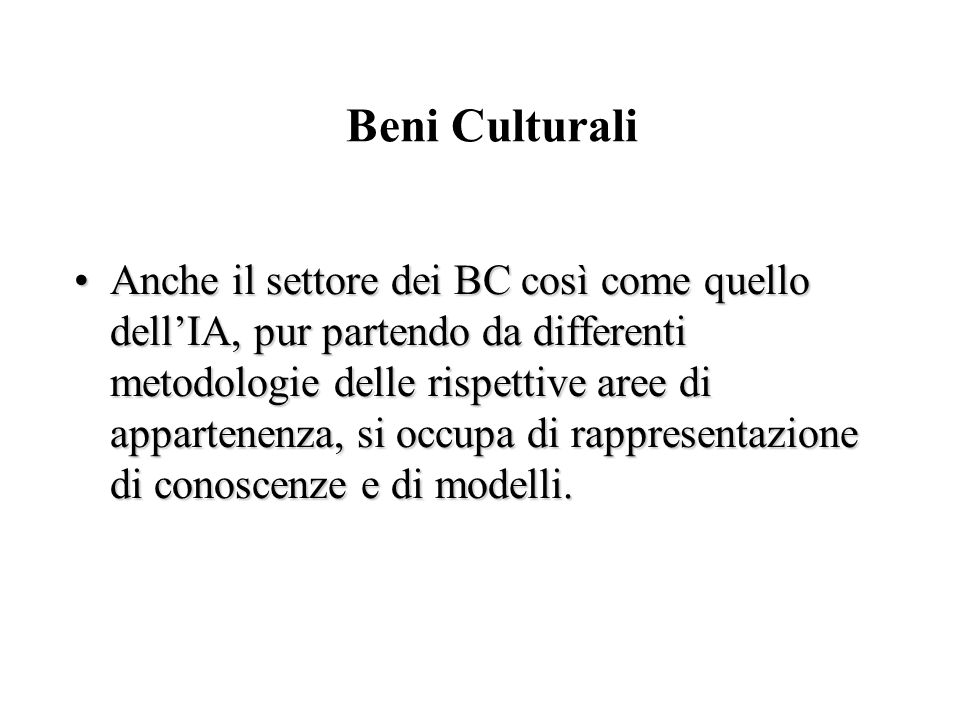 Beni Culturali Anche il settore dei BC così come quello dell'IA, pur partendo da differenti metodologie delle rispettive aree di appartenenza, si occu