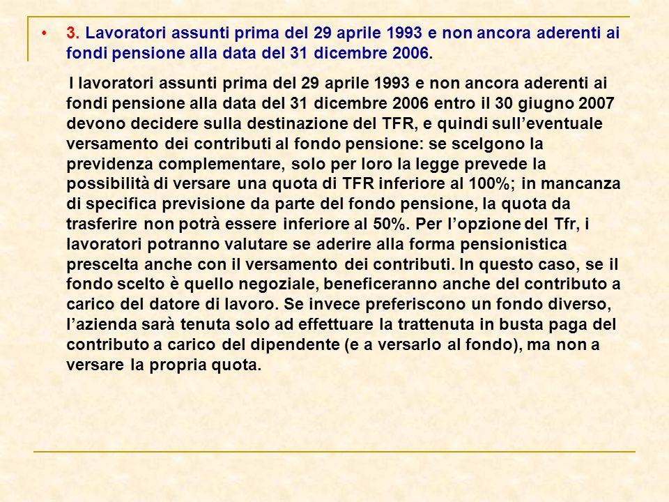 3. Lavoratori assunti prima del 29 aprile 1993 e non ancora aderenti ai fondi pensione alla data del 31 dicembre 2006. I lavoratori assunti prima del