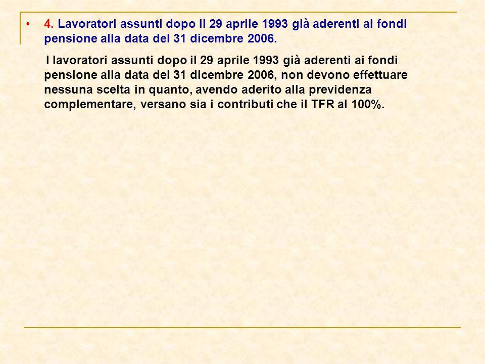 4. Lavoratori assunti dopo il 29 aprile 1993 già aderenti ai fondi pensione alla data del 31 dicembre 2006. I lavoratori assunti dopo il 29 aprile 199