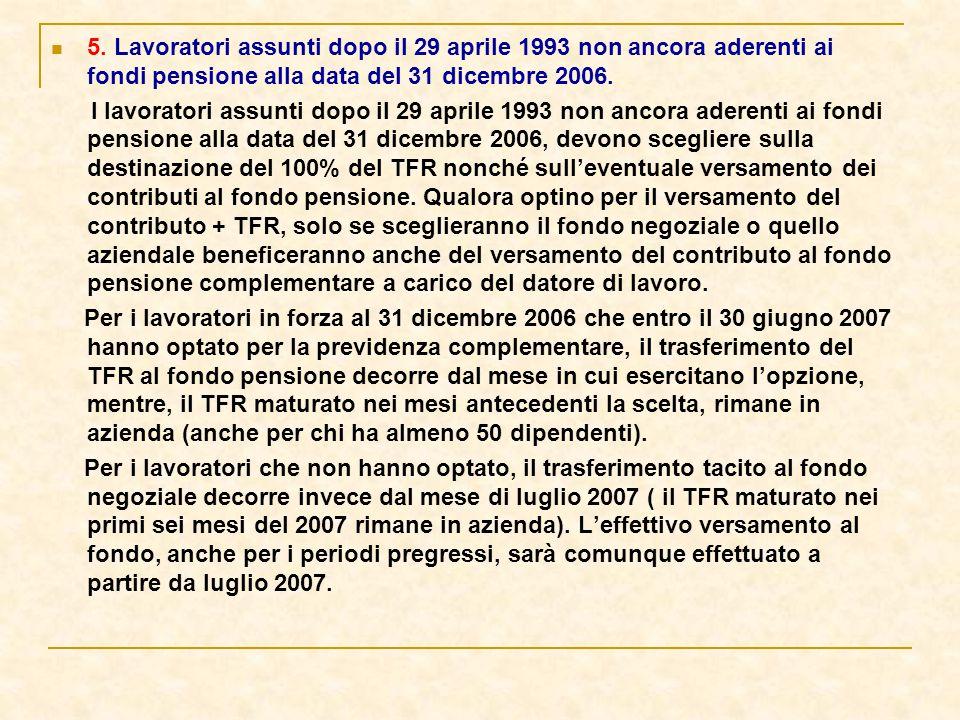 5. Lavoratori assunti dopo il 29 aprile 1993 non ancora aderenti ai fondi pensione alla data del 31 dicembre 2006. I lavoratori assunti dopo il 29 apr