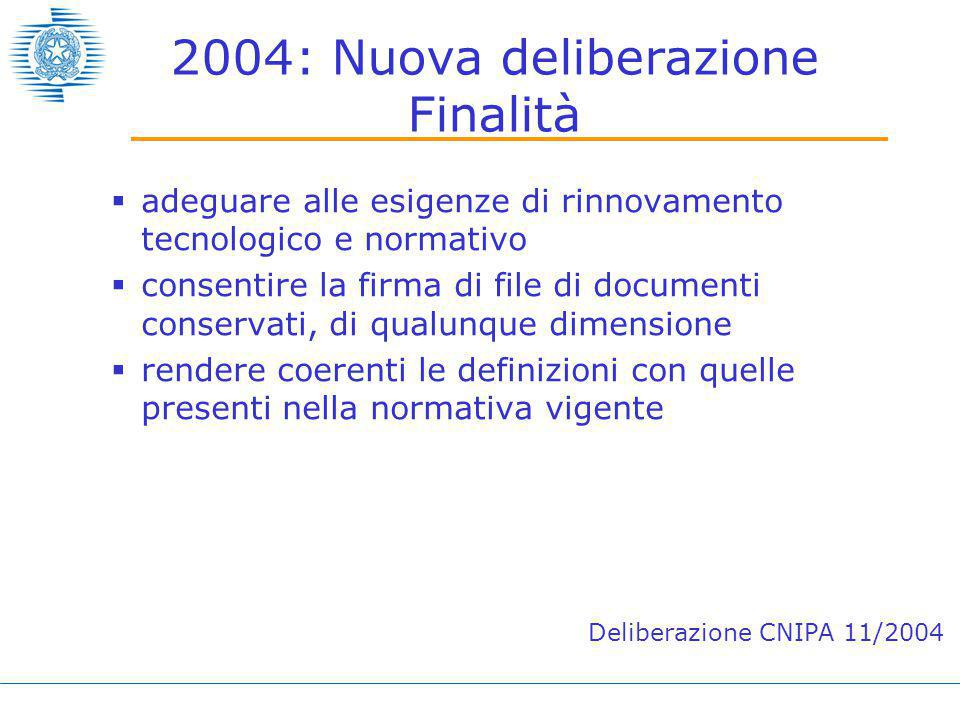 2004: Nuova deliberazione Finalità  adeguare alle esigenze di rinnovamento tecnologico e normativo  consentire la firma di file di documenti conservati, di qualunque dimensione  rendere coerenti le definizioni con quelle presenti nella normativa vigente Deliberazione CNIPA 11/2004