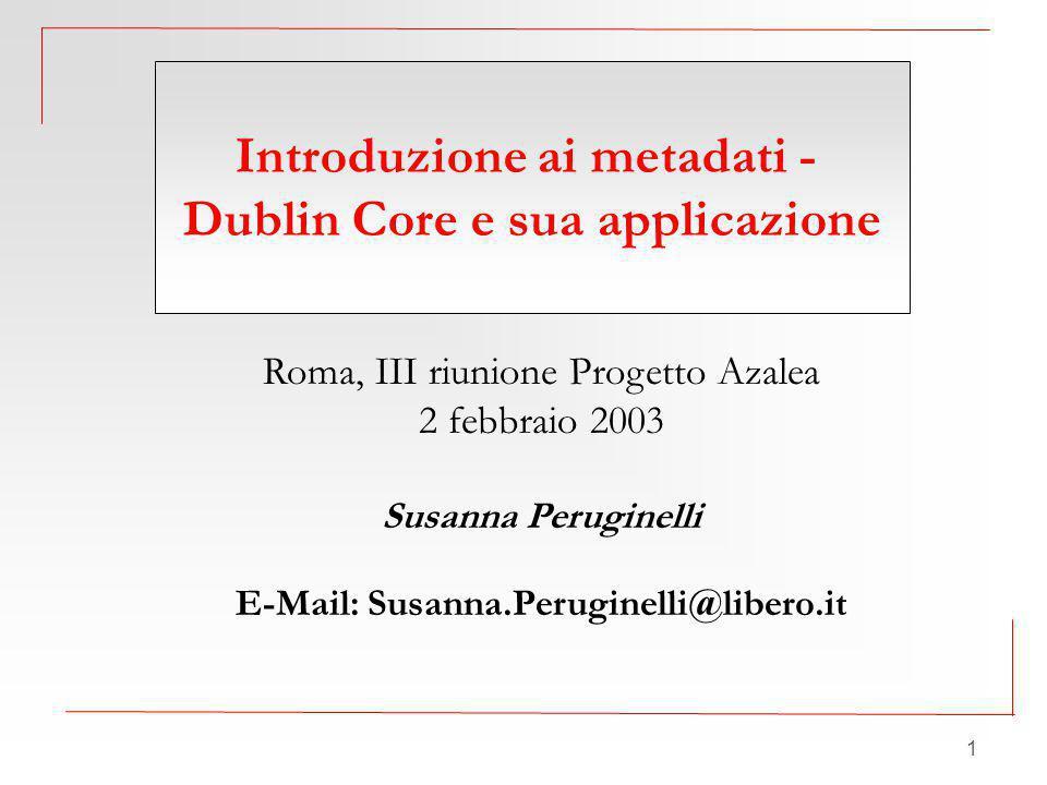 1 Roma, III riunione Progetto Azalea 2 febbraio 2003 Susanna Peruginelli E-Mail: Susanna.Peruginelli@libero.it Introduzione ai metadati - Dublin Core e sua applicazione