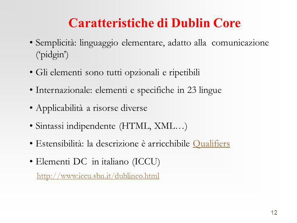 12 Caratteristiche di Dublin Core Semplicità: linguaggio elementare, adatto alla comunicazione ('pidgin') Gli elementi sono tutti opzionali e ripetibili Internazionale: elementi e specifiche in 23 lingue Applicabilità a risorse diverse Sintassi indipendente (HTML, XML…) Estensibilità: la descrizione è arricchibile QualifiersQualifiers Elementi DC in italiano (ICCU) http://www.iccu.sbn.it/dublinco.html