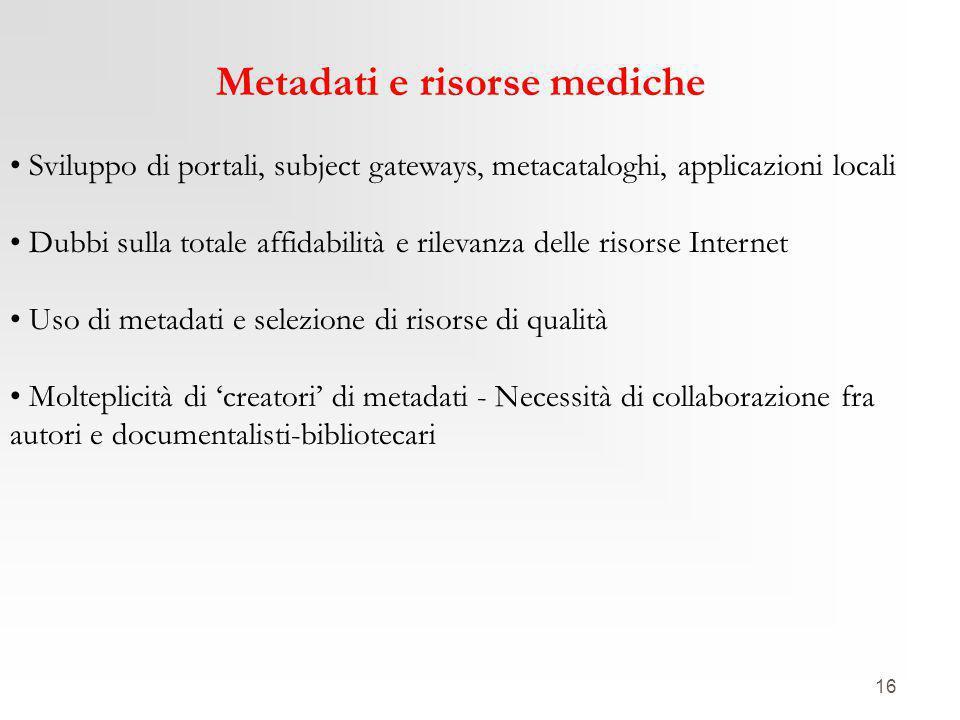 16 Metadati e risorse mediche Sviluppo di portali, subject gateways, metacataloghi, applicazioni locali Dubbi sulla totale affidabilità e rilevanza de