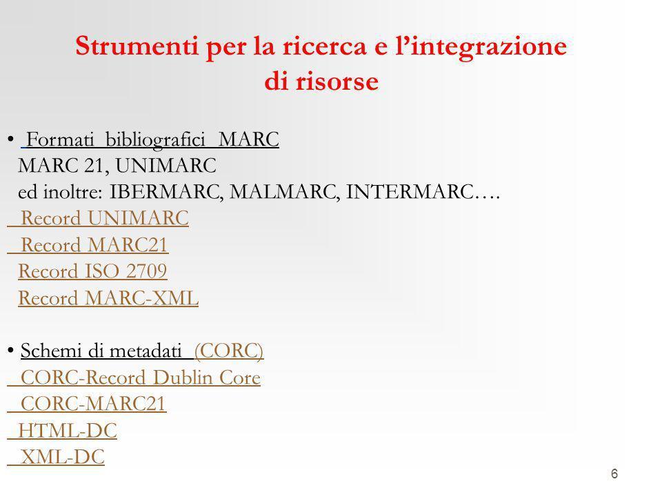 6 Strumenti per la ricerca e l'integrazione di risorse Formati bibliografici MARC MARC 21, UNIMARC ed inoltre: IBERMARC, MALMARC, INTERMARC…. Record U
