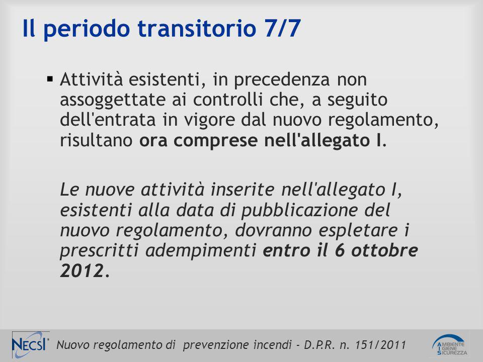 Nuovo regolamento di prevenzione incendi - D.P.R. n. 151/2011 Il periodo transitorio 7/7  Attività esistenti, in precedenza non assoggettate ai contr