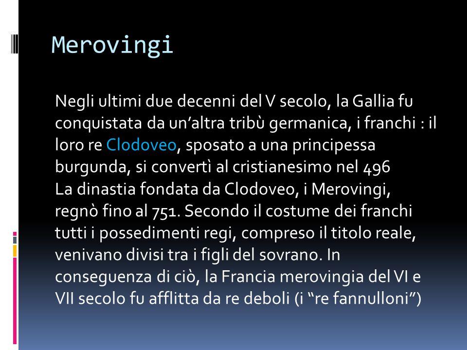Merovingi Negli ultimi due decenni del V secolo, la Gallia fu conquistata da un'altra tribù germanica, i franchi : il loro re Clodoveo, sposato a una