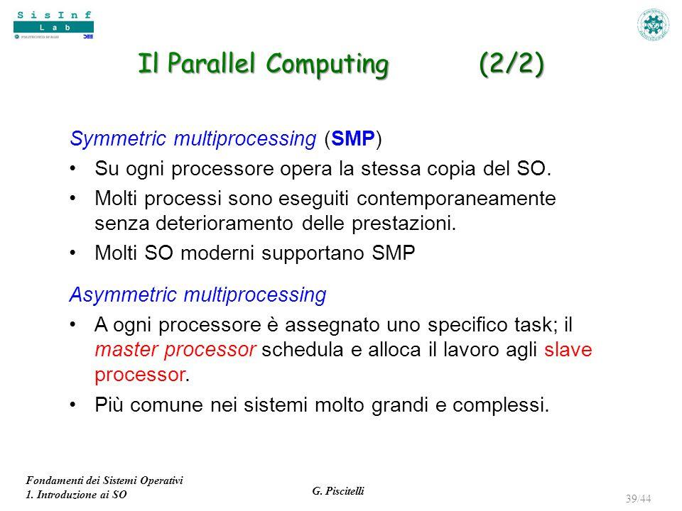 Fondamenti dei Sistemi Operativi 1. Introduzione ai SO G. Piscitelli 39/44 Symmetric multiprocessing (SMP) Su ogni processore opera la stessa copia de