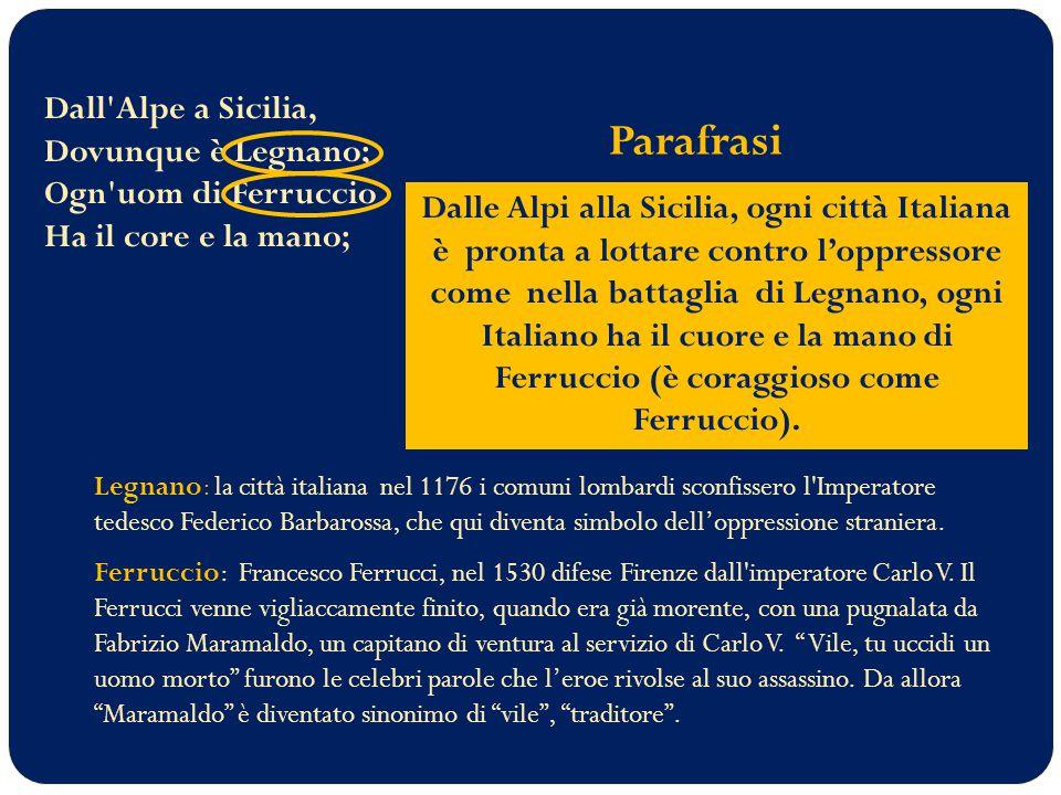 Dall Alpe a Sicilia, Dovunque è Legnano; Ogn uom di Ferruccio Ha il core e la mano; Legnano: la città italiana nel 1176 i comuni lombardi sconfissero l Imperatore tedesco Federico Barbarossa, che qui diventa simbolo dell'oppressione straniera.