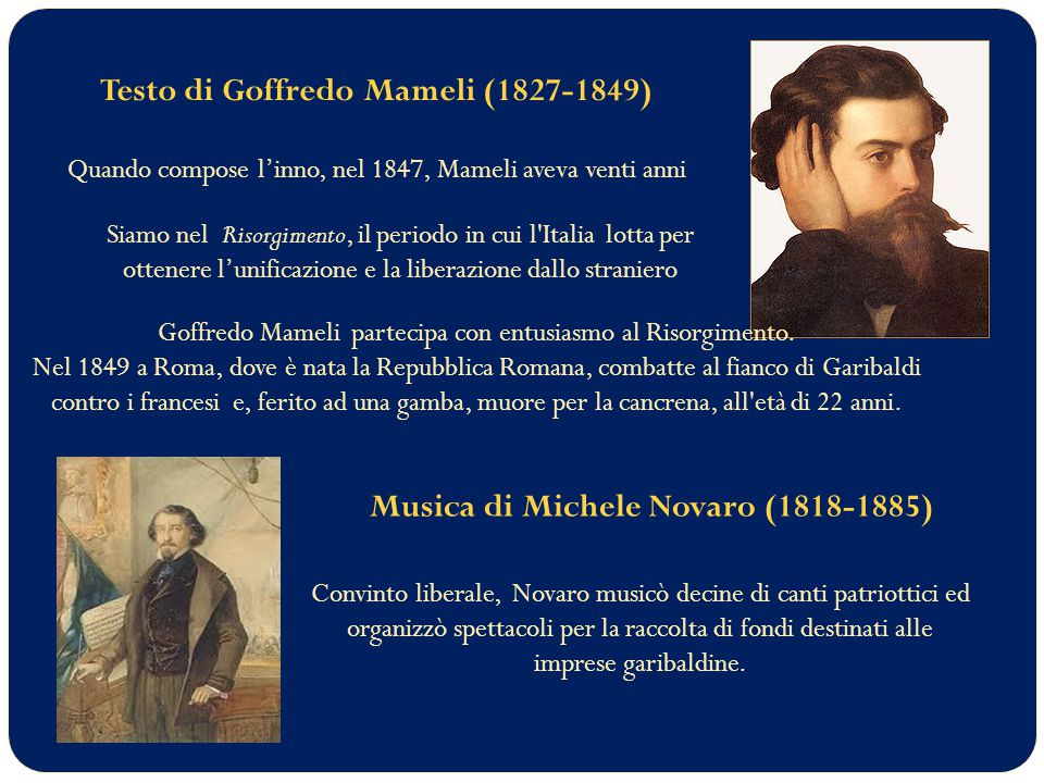 Testo di Goffredo Mameli (1827-1849) Quando compose l'inno, nel 1847, Mameli aveva venti anni Siamo nel Risorgimento, il periodo in cui l Italia lotta per ottenere l'unificazione e la liberazione dallo straniero Goffredo Mameli partecipa con entusiasmo al Risorgimento.