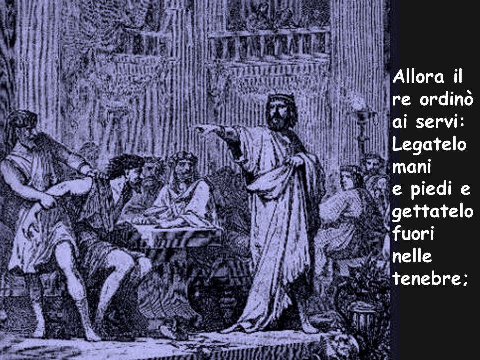 Allora il re ordinò ai servi: Legatelo mani e piedi e gettatelo fuori nelle tenebre;