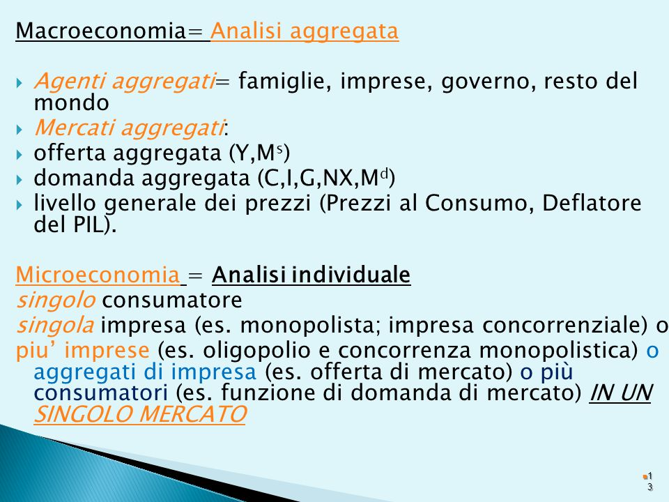 Macroeconomia= Analisi aggregata  Agenti aggregati= famiglie, imprese, governo, resto del mondo  Mercati aggregati:  offerta aggregata (Y,M s )  domanda aggregata (C,I,G,NX,M d )  livello generale dei prezzi (Prezzi al Consumo, Deflatore del PIL).