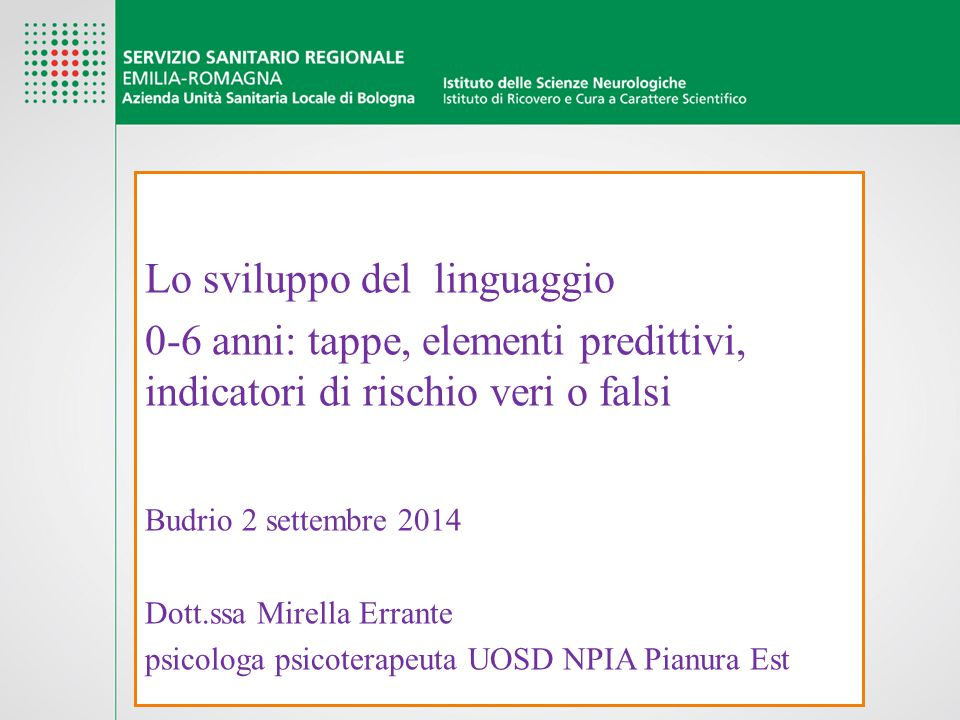 Lo sviluppo del linguaggio 0-6 anni: tappe, elementi predittivi, indicatori di rischio veri o falsi Budrio 2 settembre 2014 Dott.ssa Mirella Errante p