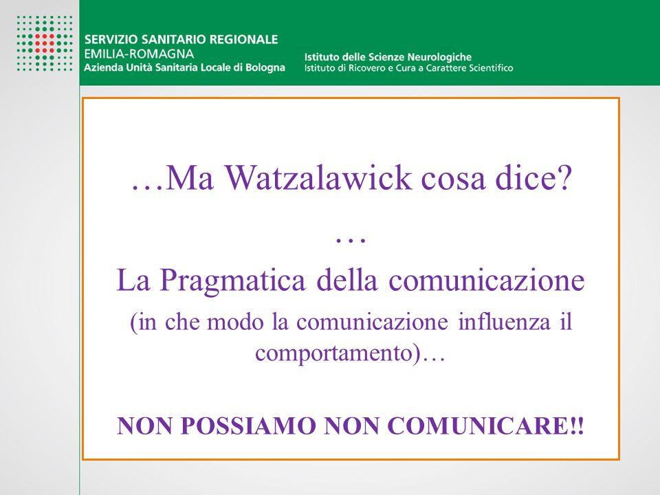 …Ma Watzalawick cosa dice? … La Pragmatica della comunicazione (in che modo la comunicazione influenza il comportamento)… NON POSSIAMO NON COMUNICARE!