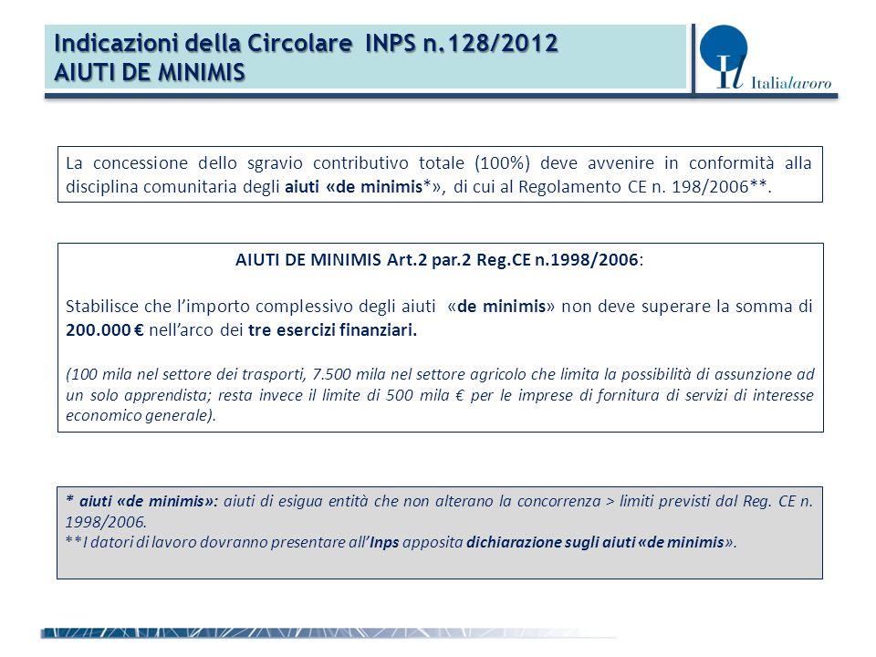 Indicazioni della Circolare INPS n.128/2012 AIUTI DE MINIMIS La concessione dello sgravio contributivo totale (100%) deve avvenire in conformità alla disciplina comunitaria degli aiuti «de minimis*», di cui al Regolamento CE n.