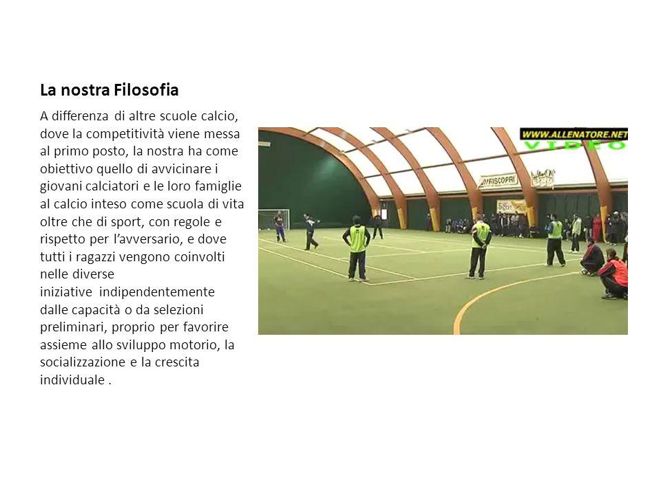 La nostra Filosofia A differenza di altre scuole calcio, dove la competitività viene messa al primo posto, la nostra ha come obiettivo quello di avvic