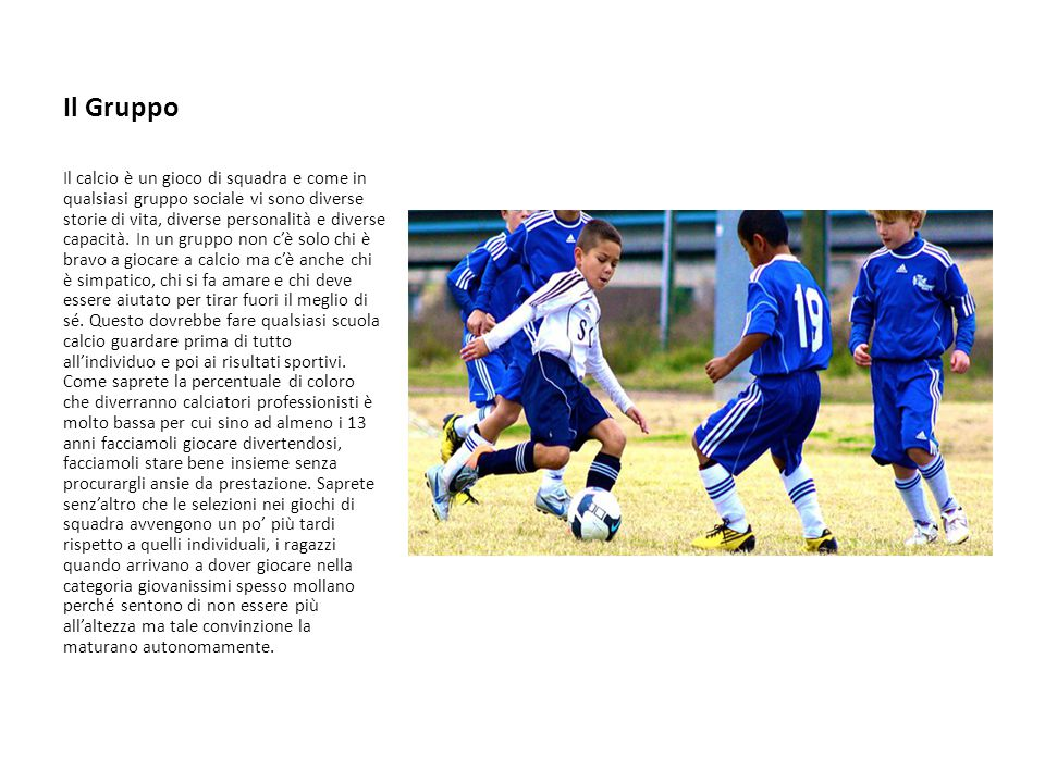 Il Gruppo Il calcio è un gioco di squadra e come in qualsiasi gruppo sociale vi sono diverse storie di vita, diverse personalità e diverse capacità.