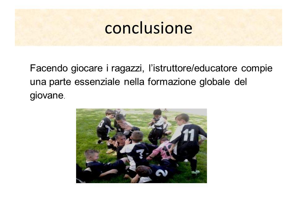 conclusione Facendo giocare i ragazzi, l'istruttore/educatore compie una parte essenziale nella formazione globale del giovane.