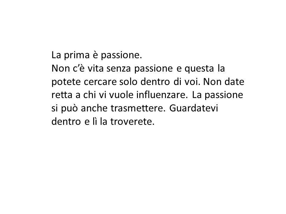 La prima è passione.Non c'è vita senza passione e questa la potete cercare solo dentro di voi.