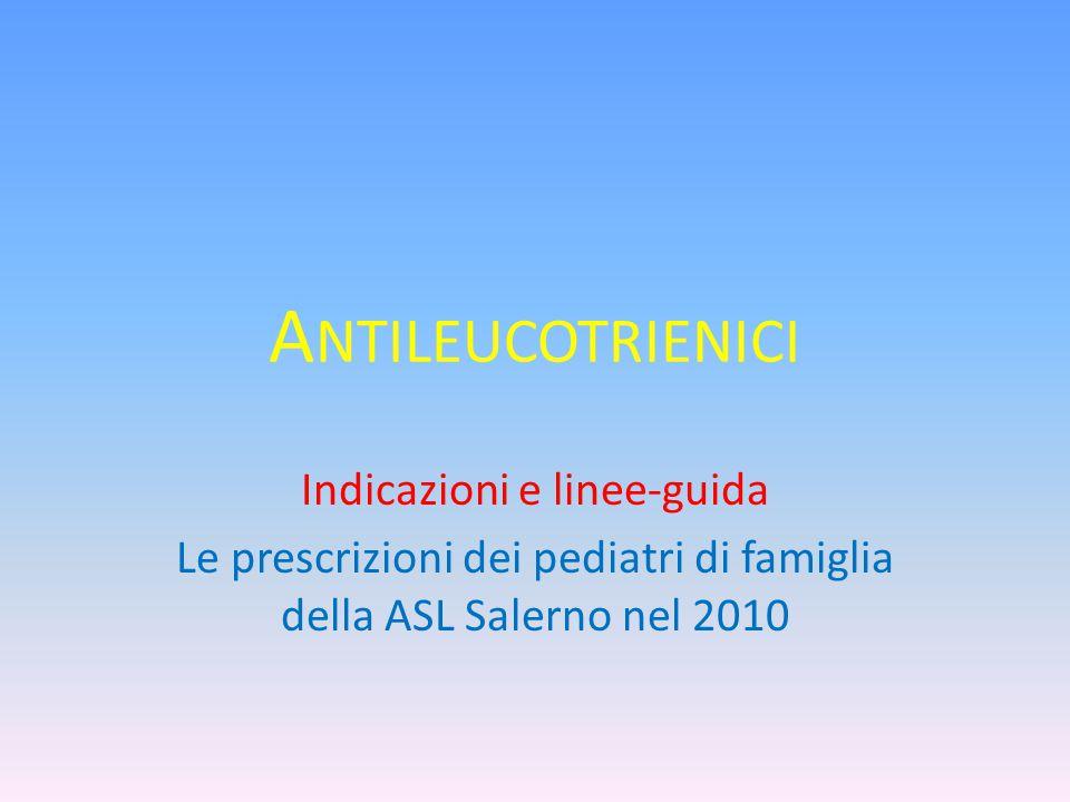 A NTILEUCOTRIENICI Indicazioni e linee-guida Le prescrizioni dei pediatri di famiglia della ASL Salerno nel 2010