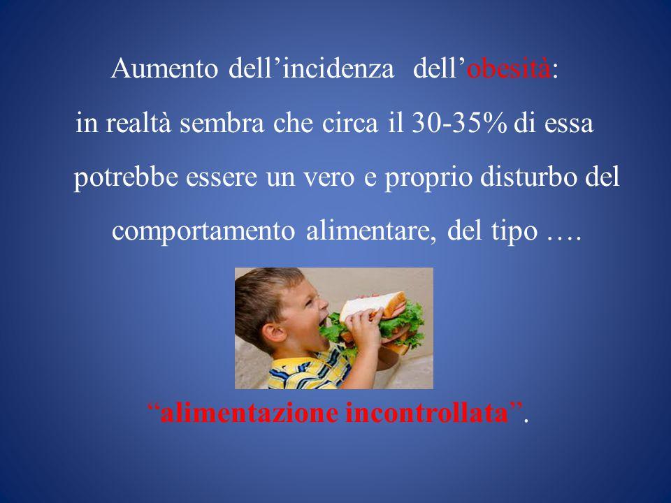 Aumento dell'incidenza dell'obesità: in realtà sembra che circa il 30-35% di essa potrebbe essere un vero e proprio disturbo del comportamento alimentare, del tipo ….