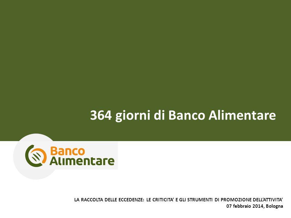 364 giorni di Banco Alimentare LA RACCOLTA DELLE ECCEDENZE: LE CRITICITA' E GLI STRUMENTI DI PROMOZIONE DELL'ATTIVITA' 07 febbraio 2014, Bologna