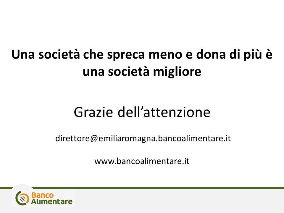 Una società che spreca meno e dona di più è una società migliore Grazie dell'attenzione direttore@emiliaromagna.bancoalimentare.it www.bancoalimentare