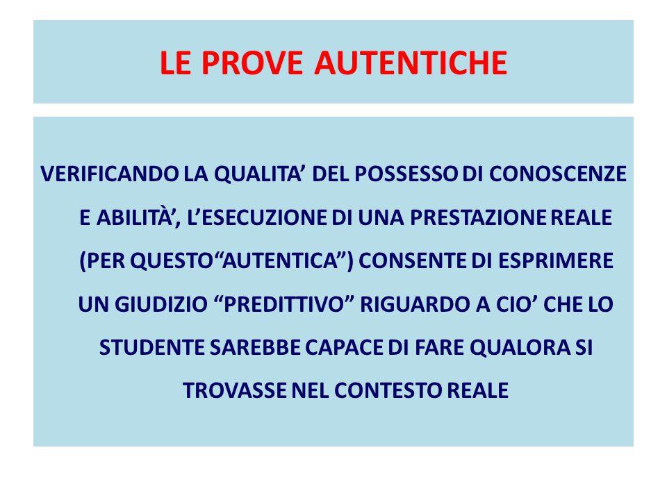 LE PROVE AUTENTICHE VERIFICANDO LA QUALITA' DEL POSSESSO DI CONOSCENZE E ABILITÀ', L'ESECUZIONE DI UNA PRESTAZIONE REALE (PER QUESTO AUTENTICA ) CONSENTE DI ESPRIMERE UN GIUDIZIO PREDITTIVO RIGUARDO A CIO' CHE LO STUDENTE SAREBBE CAPACE DI FARE QUALORA SI TROVASSE NEL CONTESTO REALE