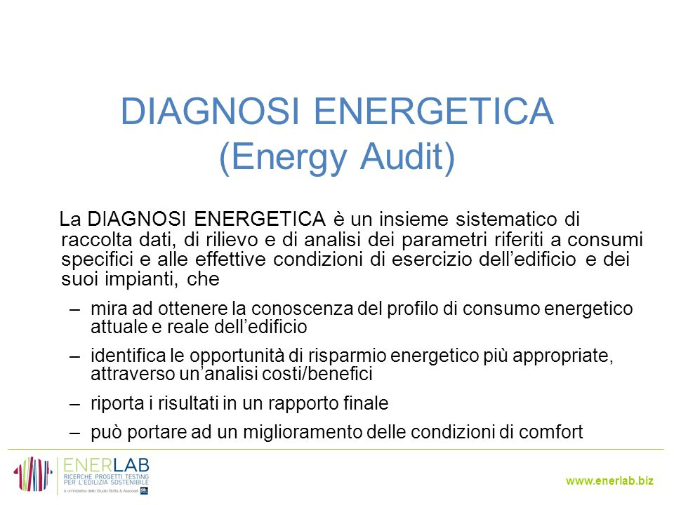 www.enerlab.biz DIAGNOSI ENERGETICA (Energy Audit) La DIAGNOSI ENERGETICA è un insieme sistematico di raccolta dati, di rilievo e di analisi dei parametri riferiti a consumi specifici e alle effettive condizioni di esercizio dell'edificio e dei suoi impianti, che –mira ad ottenere la conoscenza del profilo di consumo energetico attuale e reale dell'edificio –identifica le opportunità di risparmio energetico più appropriate, attraverso un'analisi costi/benefici –riporta i risultati in un rapporto finale –può portare ad un miglioramento delle condizioni di comfort