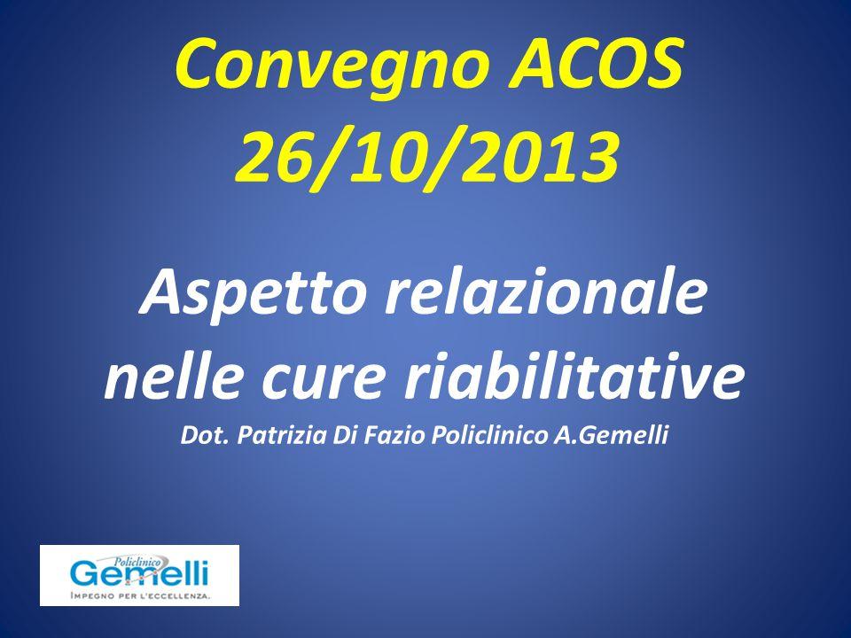 Aspetto relazionale nelle cure riabilitative Dot. Patrizia Di Fazio Policlinico A.Gemelli Convegno ACOS 26/10/2013