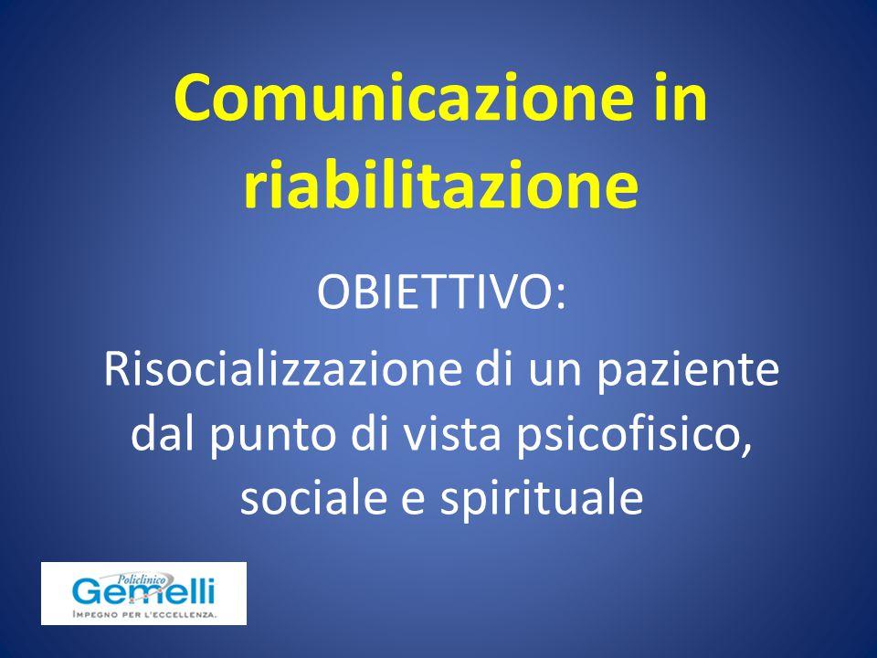Comunicazione in riabilitazione OBIETTIVO: Risocializzazione di un paziente dal punto di vista psicofisico, sociale e spirituale