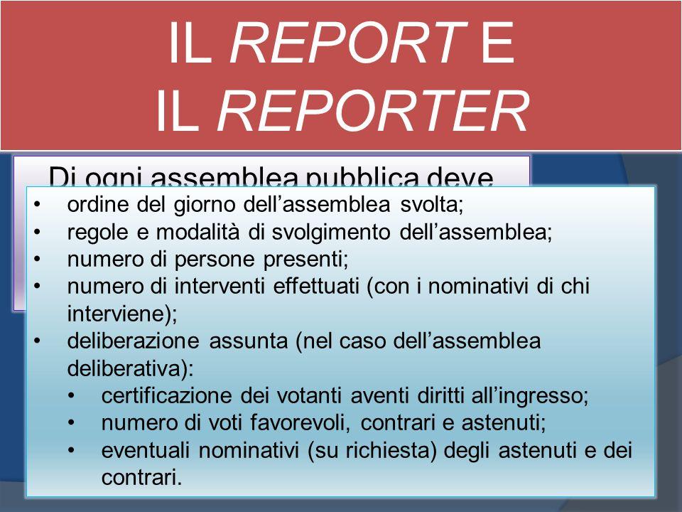 IL REPORT E IL REPORTER Di ogni assemblea pubblica deve essere sempre redatto un report da cui chiunque ne abbia interesse possa dedurre: ordine del g