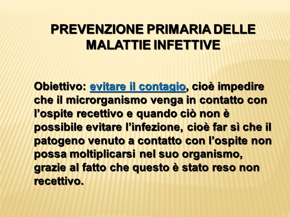 PREVENZIONE PRIMARIA DELLE MALATTIE INFETTIVE Obiettivo: evitare il contagio, cioè impedire che il microrganismo venga in contatto con l'ospite recett