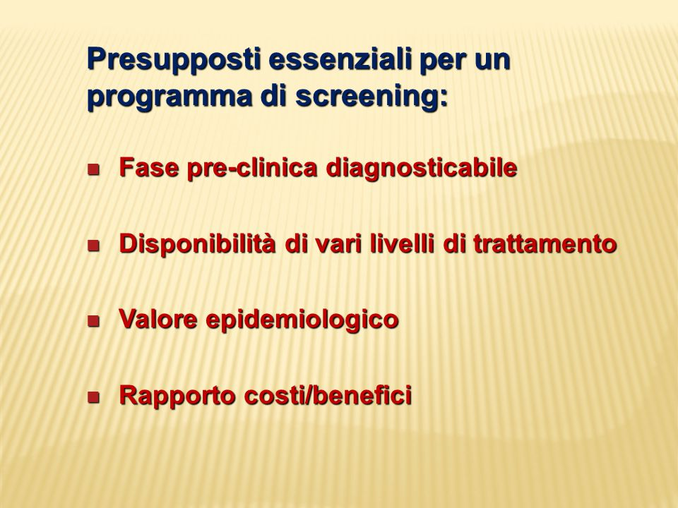 Presupposti essenziali per un programma di screening: Fase pre-clinica diagnosticabile Fase pre-clinica diagnosticabile Disponibilità di vari livelli