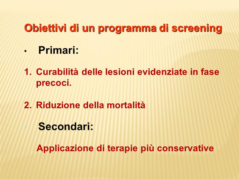 Obiettivi di un programma di screening Primari: 1.Curabilità delle lesioni evidenziate in fase precoci. 2.Riduzione della mortalità Secondari: Applica