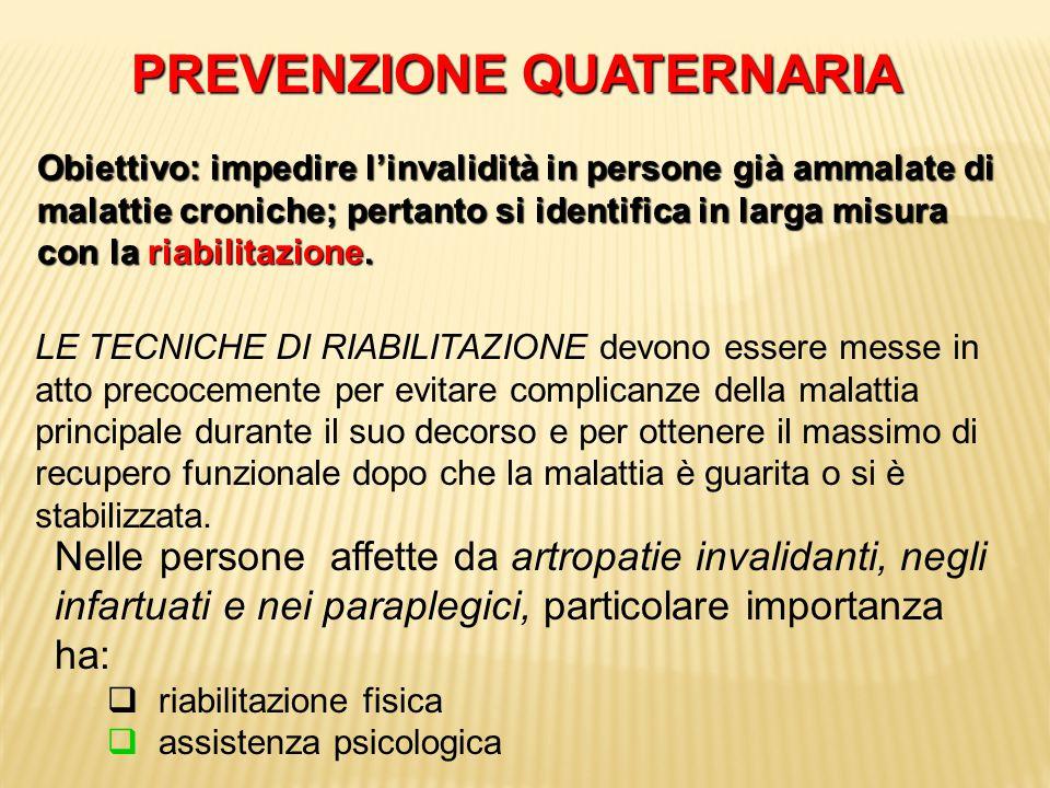 PREVENZIONE QUATERNARIA Obiettivo: impedire l'invalidità in persone già ammalate di malattie croniche; pertanto si identifica in larga misura con la r