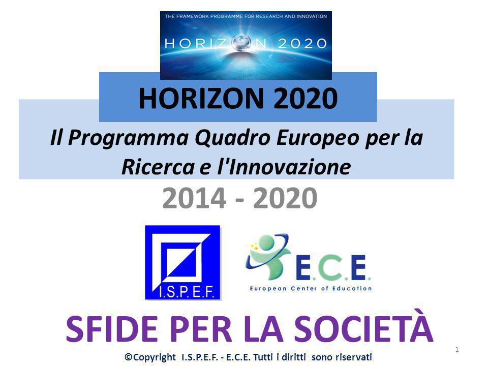Il Programma Quadro Europeo per la Ricerca e l'Innovazione 2014 - 2020 HORIZON 2020 SFIDE PER LA SOCIETÀ 1 ©Copyright I.S.P.E.F. - E.C.E. Tutti i diri