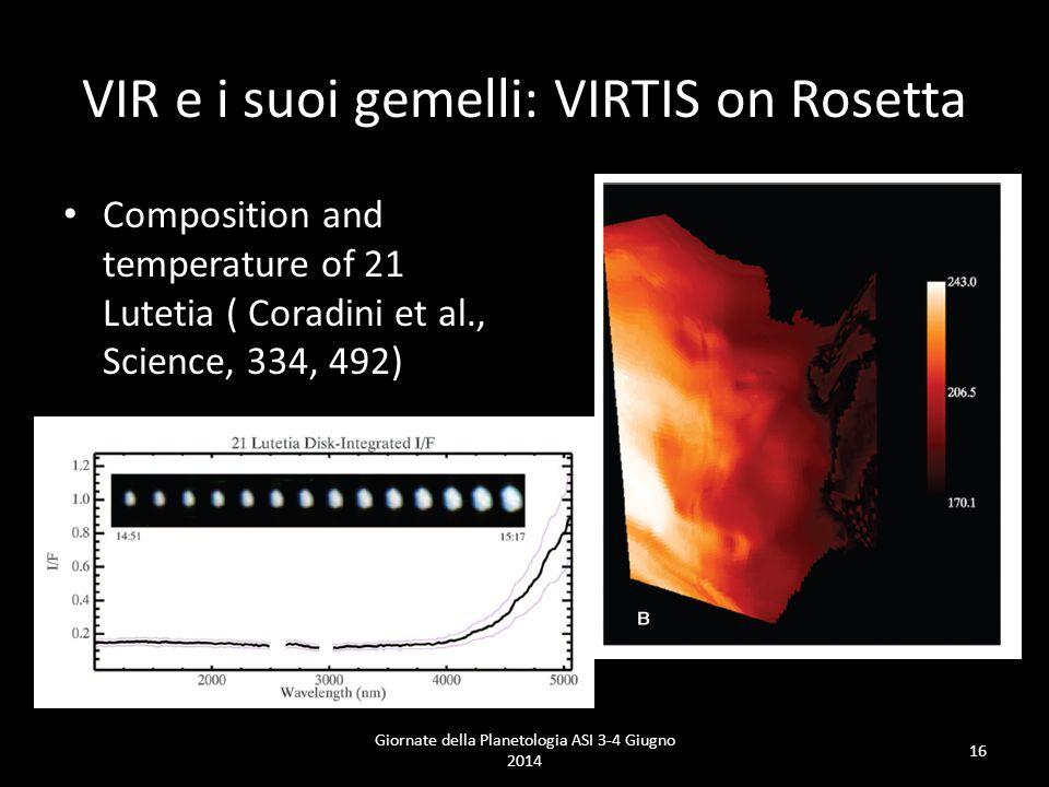 VIR e i suoi gemelli: VIRTIS on Rosetta Composition and temperature of 21 Lutetia ( Coradini et al., Science, 334, 492) Giornate della Planetologia ASI 3-4 Giugno 2014 16